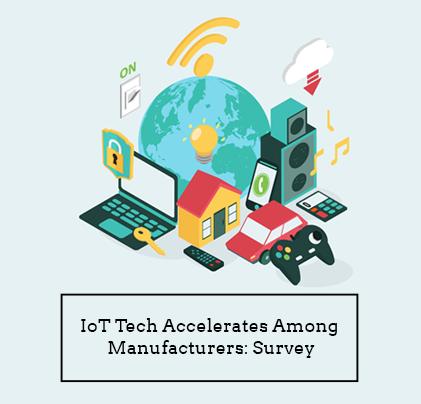 IoT Tech Accelerates Among Manufacturers: Survey