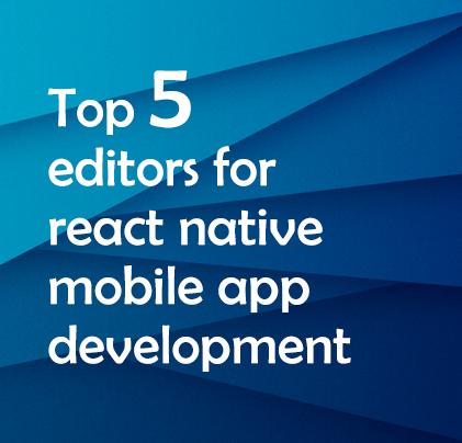 Top 5 Editors for React Native Visual IDE Mobile App Development