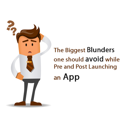 The Biggest Blunders one should avoid while Pre and Post Launching an App
